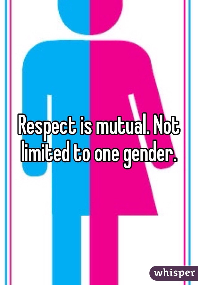 Respect is mutual. Not limited to one gender.