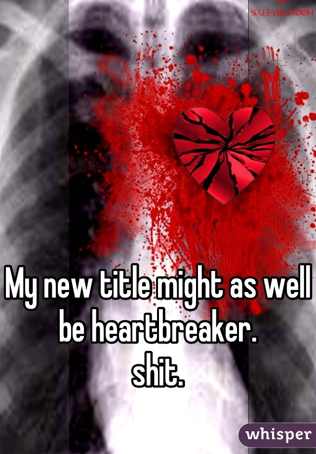 My new title might as well be heartbreaker.  shit.
