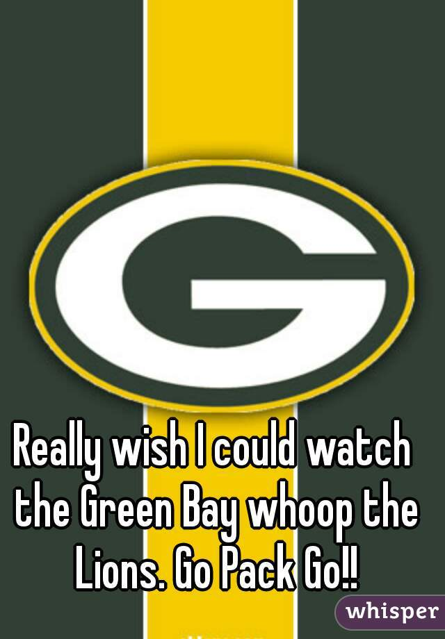 Really wish I could watch the Green Bay whoop the Lions. Go Pack Go!!