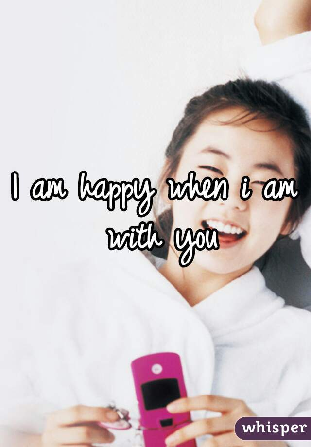 I am happy when i am with you