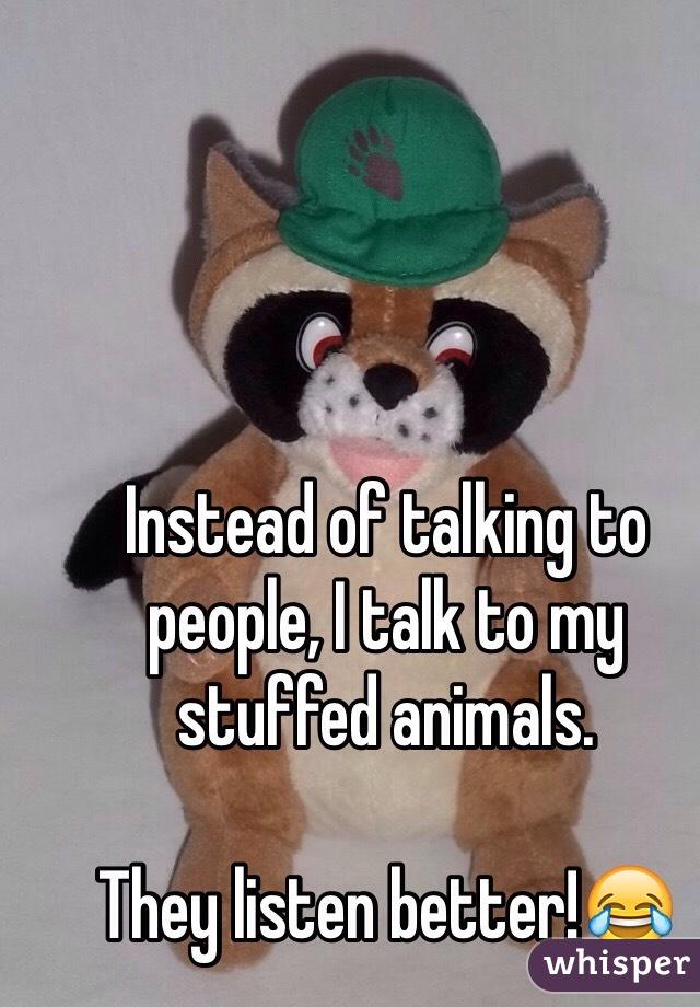 Instead of talking to people, I talk to my stuffed animals.  They listen better!😂