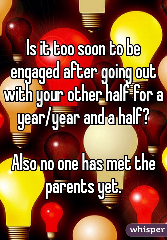 Is it too soon to be engaged after going out with your other half for a year/year and a half?   Also no one has met the parents yet.
