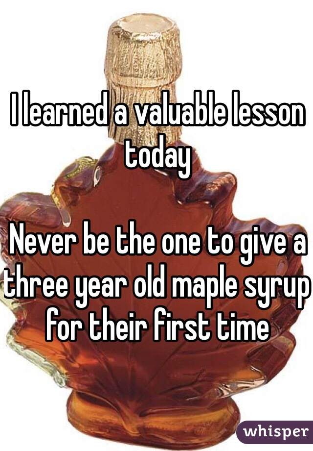 I learned a valuable lesson today  Never be the one to give a three year old maple syrup for their first time