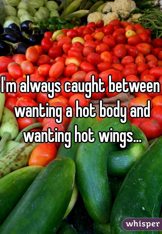 I'm always caught between wanting a hot body and wanting hot wings...