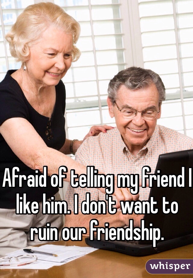 Afraid of telling my friend I like him. I don't want to ruin our friendship.