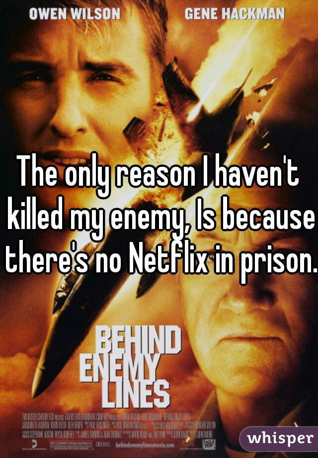 The only reason I haven't killed my enemy, Is because there's no Netflix in prison.