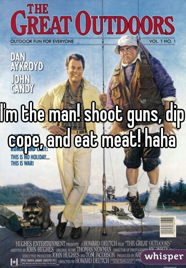 I'm the man! shoot guns, dip cope, and eat meat! haha