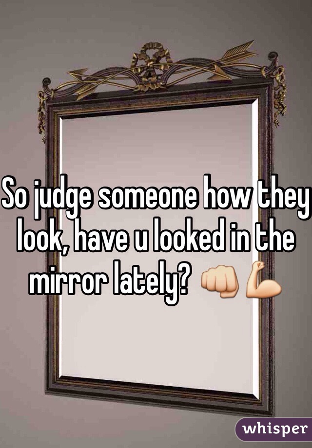 So judge someone how they look, have u looked in the mirror lately? 👊💪