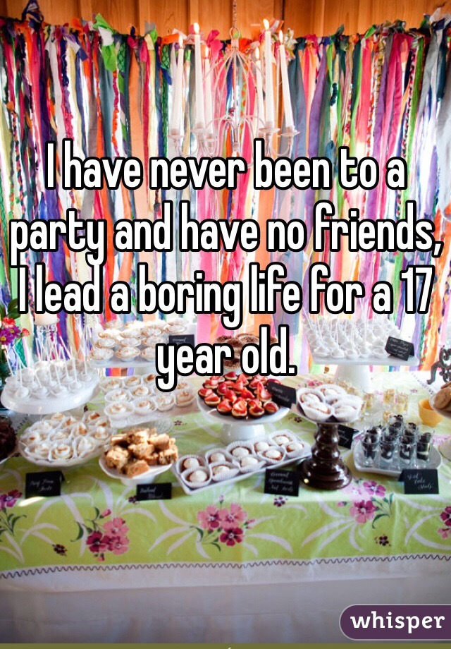 I have never been to a party and have no friends, I lead a boring life for a 17 year old.