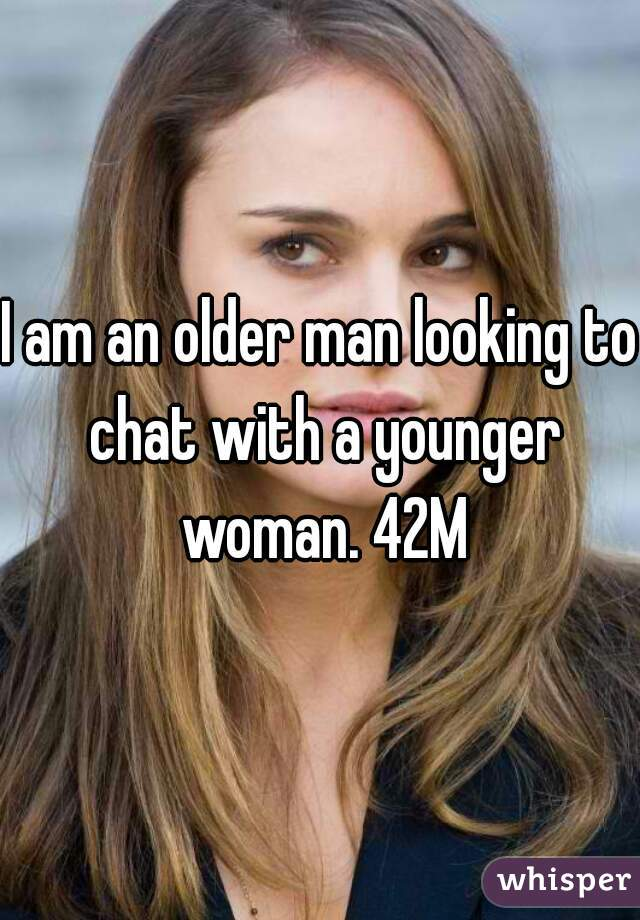 I am an older man looking to chat with a younger woman. 42M