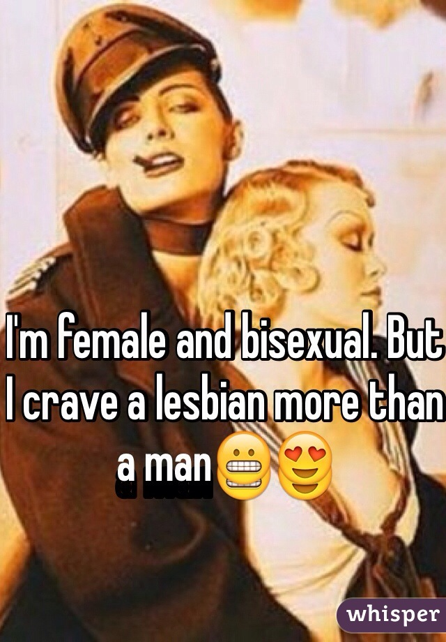 I'm female and bisexual. But I crave a lesbian more than a man😬😍