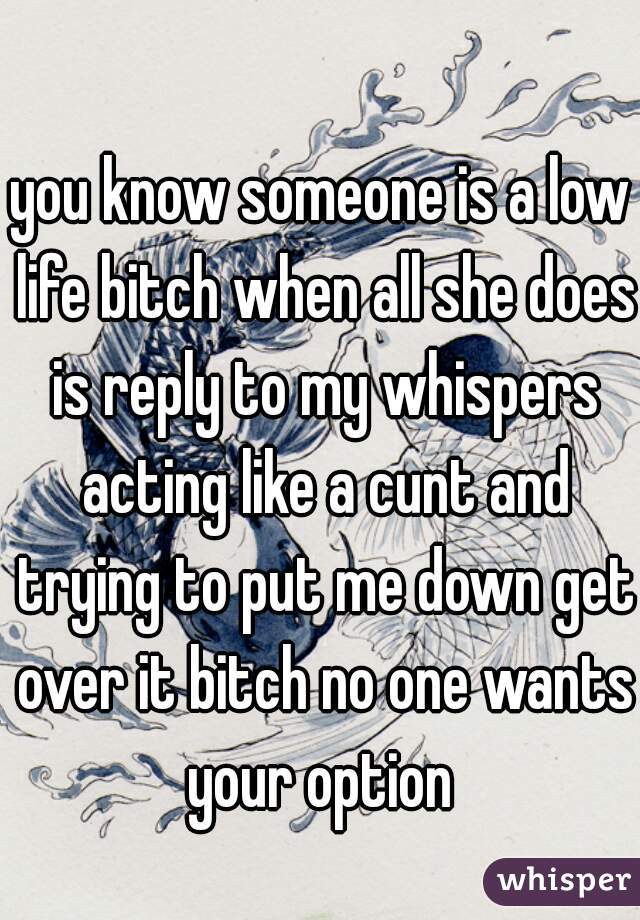 you know someone is a low life bitch when all she does is reply to my whispers acting like a cunt and trying to put me down get over it bitch no one wants your option