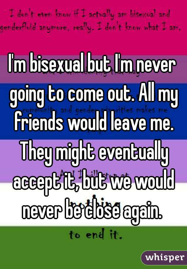 I'm bisexual but I'm never going to come out. All my friends would leave me. They might eventually accept it, but we would never be close again.