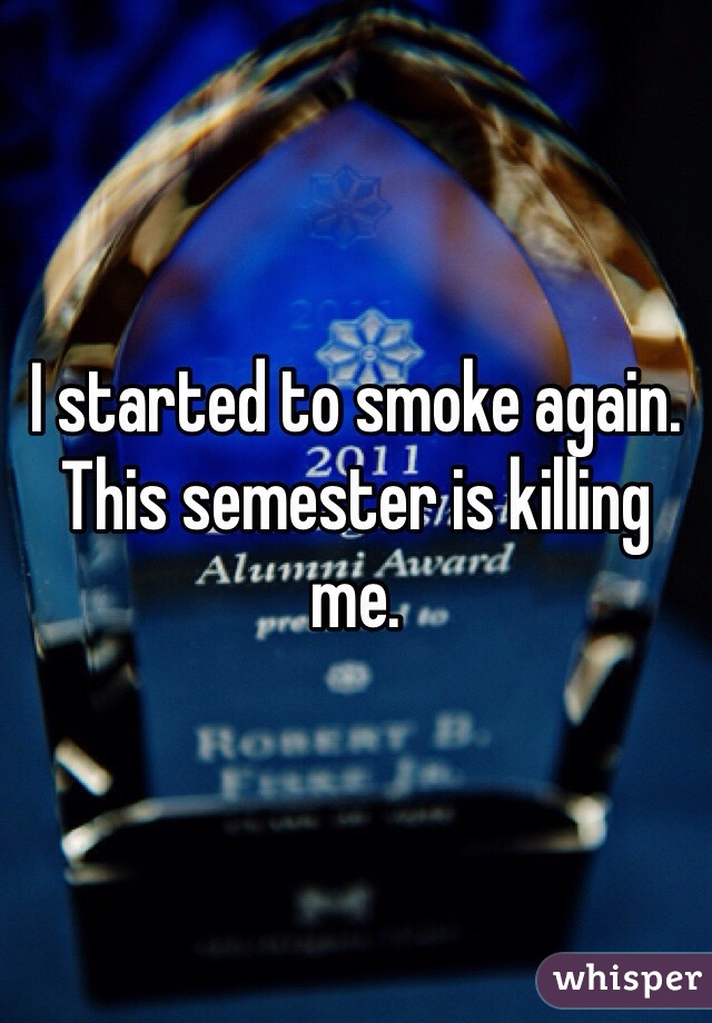 I started to smoke again. This semester is killing me.