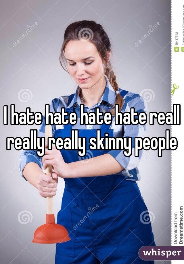 I hate hate hate hate reall really really skinny people