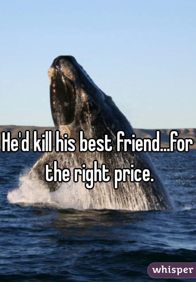He'd kill his best friend...for the right price.