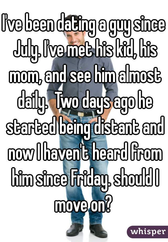 I've been dating a guy since July. I've met his kid, his mom, and see him almost daily.  Two days ago he started being distant and now I haven't heard from him since Friday. should I move on?