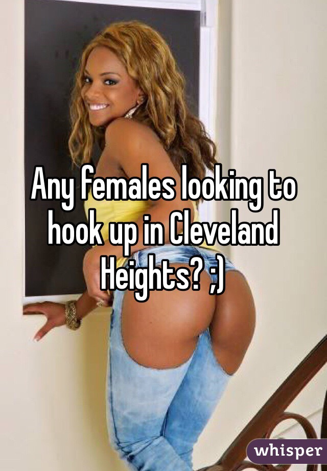 Any females looking to hook up in Cleveland Heights? ;)