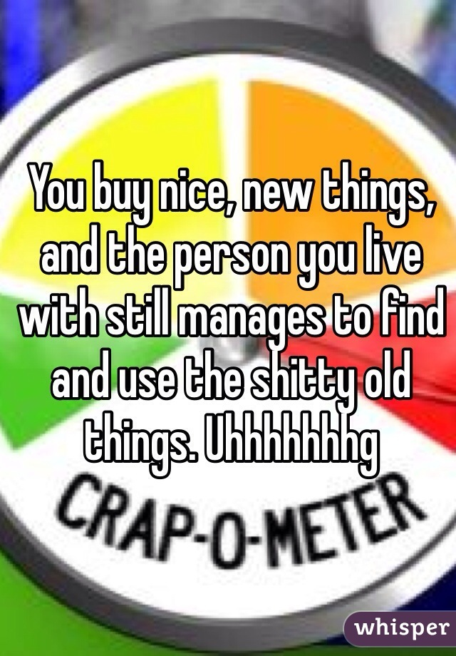 You buy nice, new things, and the person you live with still manages to find and use the shitty old things. Uhhhhhhhg