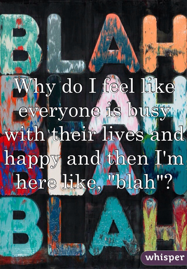 """Why do I feel like everyone is busy with their lives and happy and then I'm here like, """"blah""""?"""
