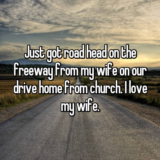 Just got road head on the freeway from my wife on our drive home from church. I love my wife.