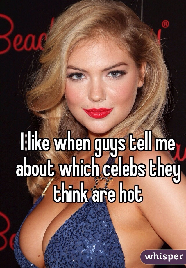 I like when guys tell me about which celebs they think are hot