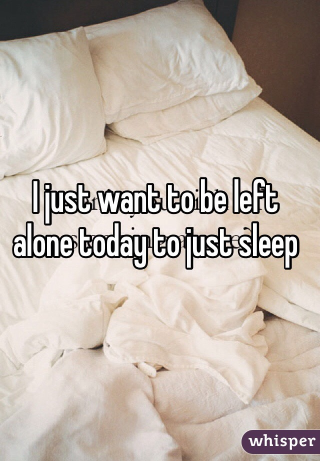 I just want to be left alone today to just sleep