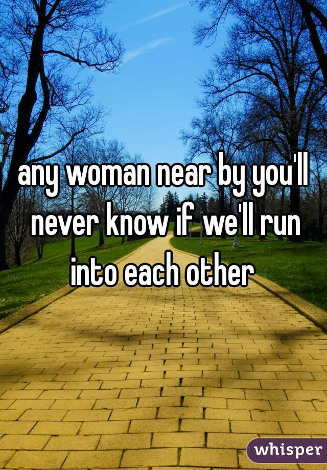 any woman near by you'll never know if we'll run into each other