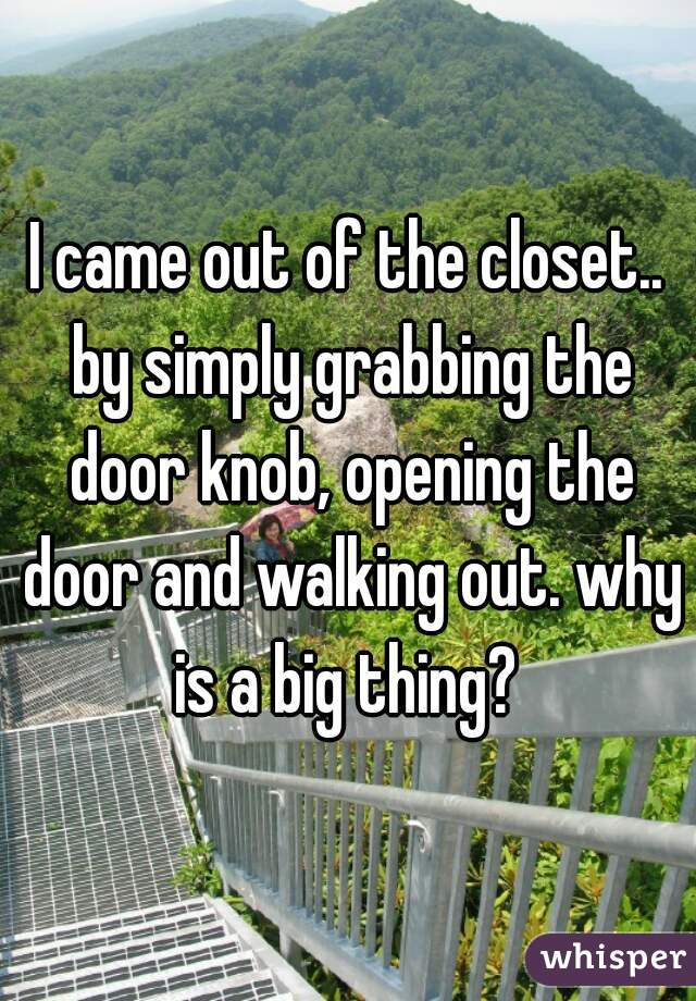 I came out of the closet.. by simply grabbing the door knob, opening the door and walking out. why is a big thing?