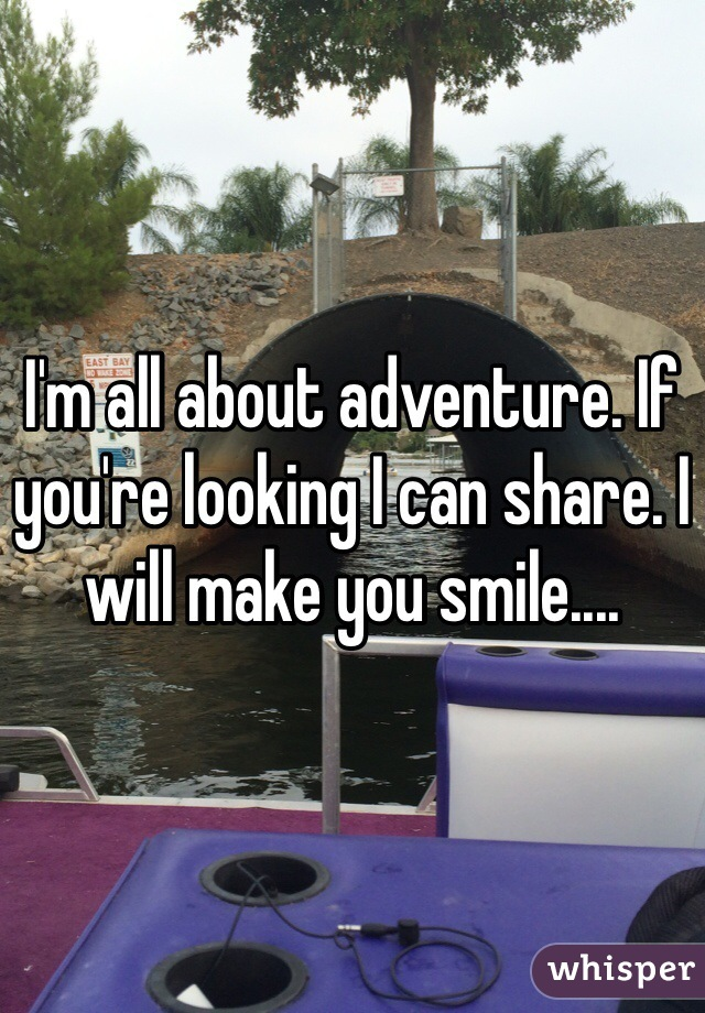 I'm all about adventure. If you're looking I can share. I will make you smile....