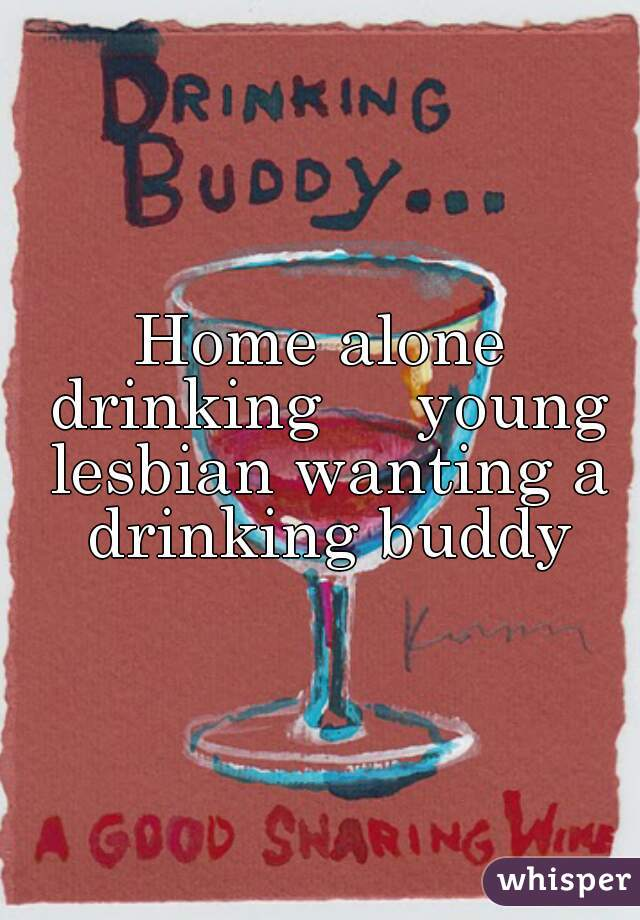 Home alone drinking     young lesbian wanting a drinking buddy
