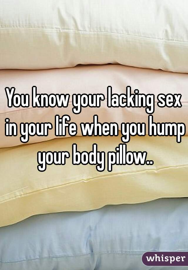 You Know Your Lacking Sex In Your Life When You Hump Your Body Pillow