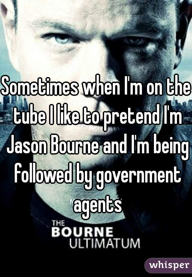 Sometimes when I'm on the tube I like to pretend I'm Jason Bourne and I'm being followed by government agents
