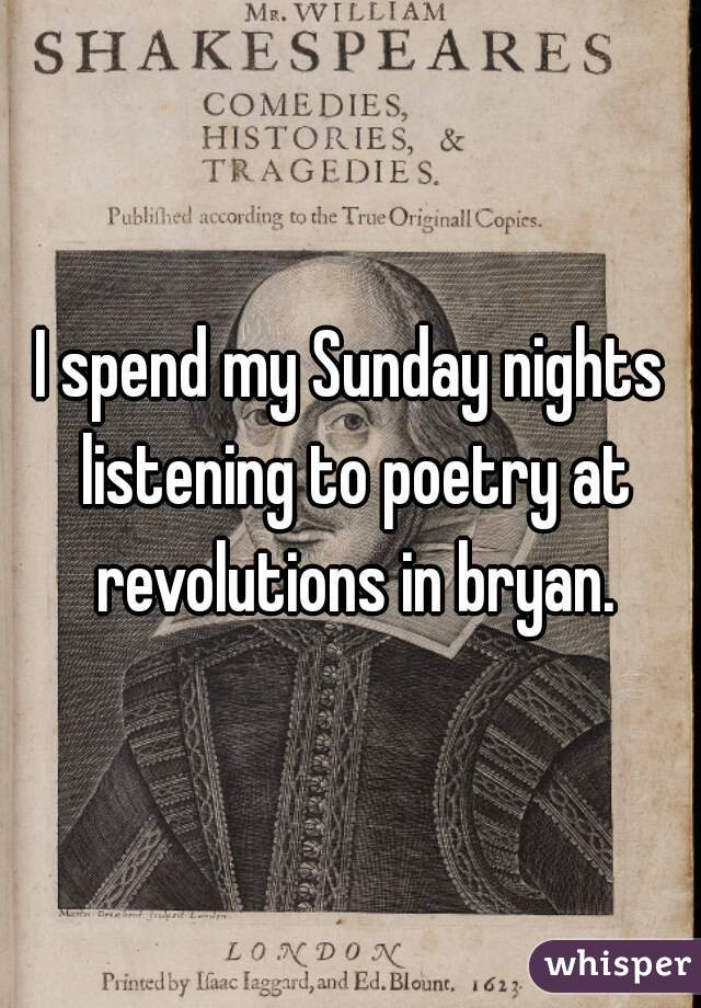 I spend my Sunday nights listening to poetry at revolutions in bryan.