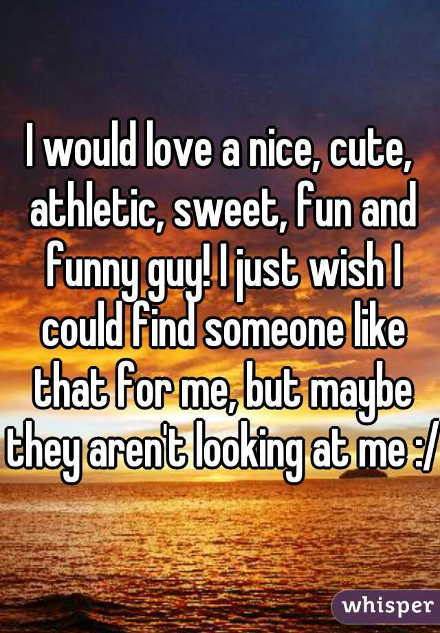 I would love a nice, cute, athletic, sweet, fun and funny guy! I just wish I could find someone like that for me, but maybe they aren't looking at me :/