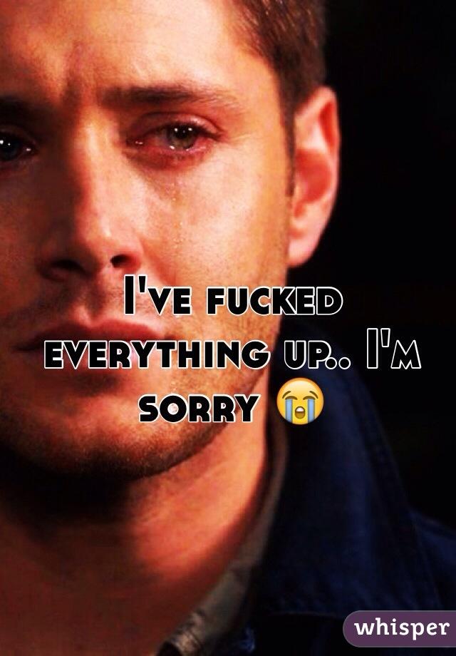 I've fucked everything up.. I'm sorry 😭