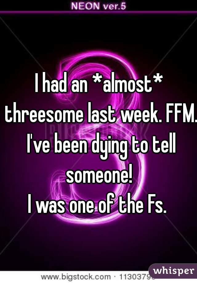 I had an *almost* threesome last week. FFM. I've been dying to tell someone!   I was one of the Fs.