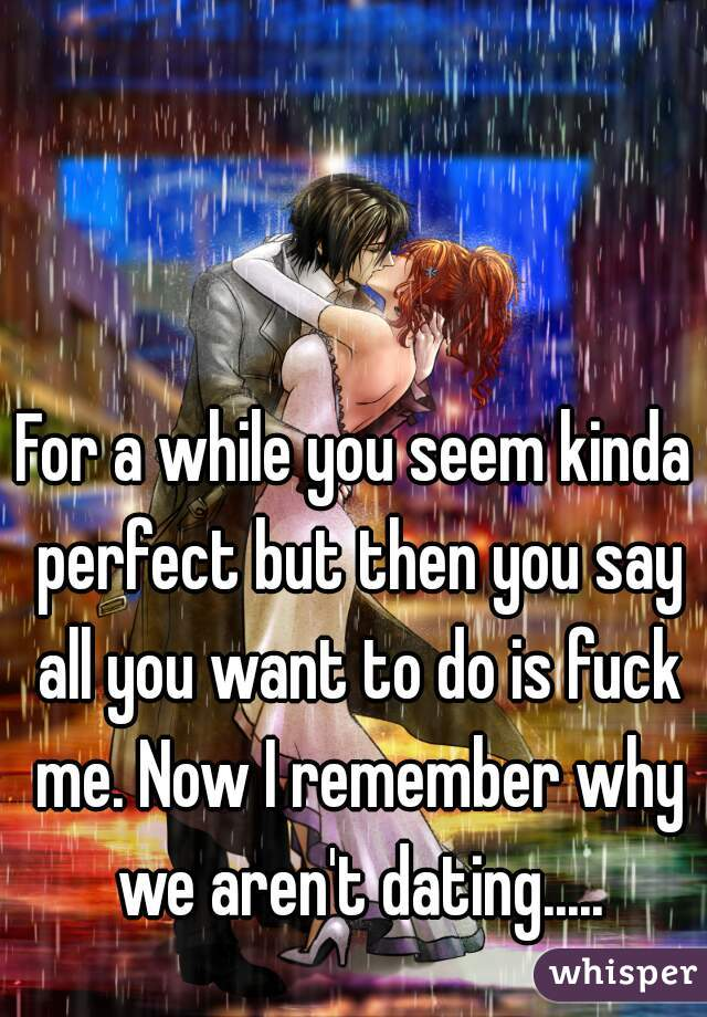 For a while you seem kinda perfect but then you say all you want to do is fuck me. Now I remember why we aren't dating.....