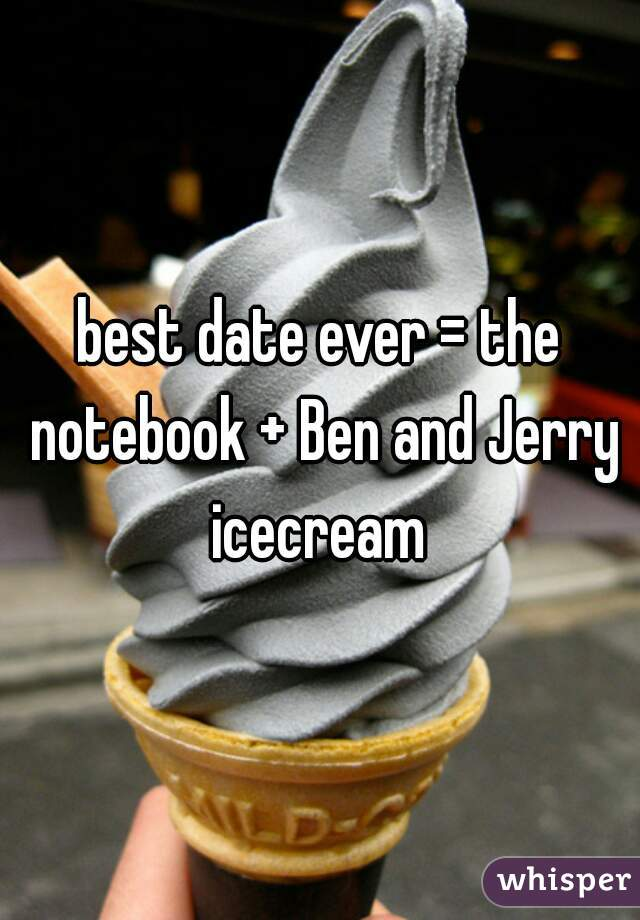 best date ever = the notebook + Ben and Jerry icecream