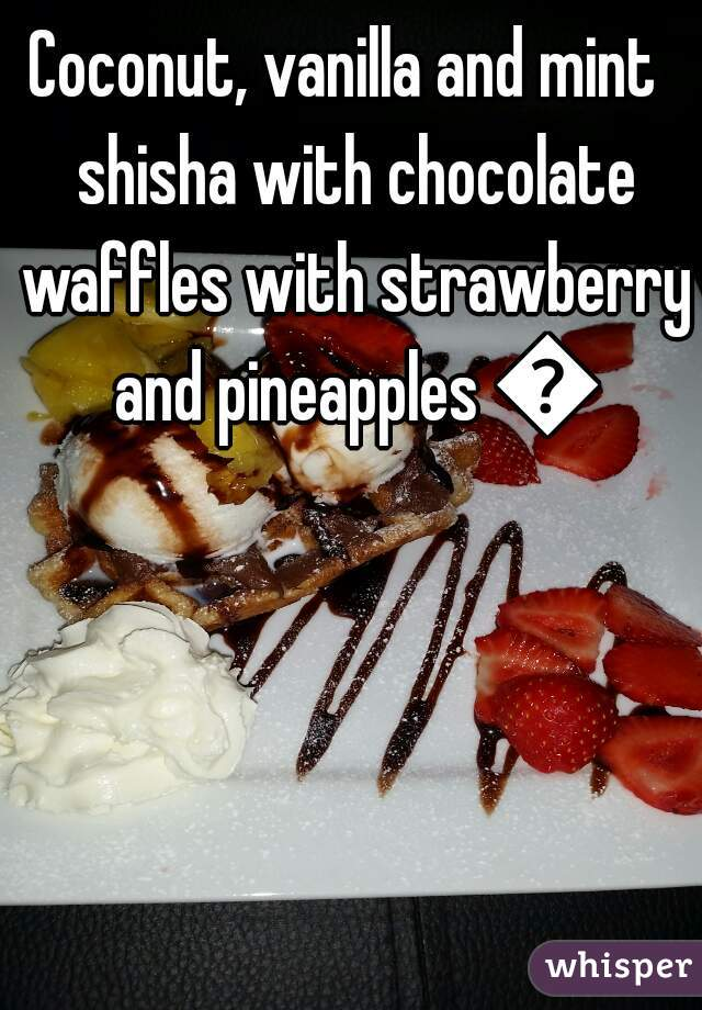 Coconut, vanilla and mint  shisha with chocolate waffles with strawberry and pineapples 💓