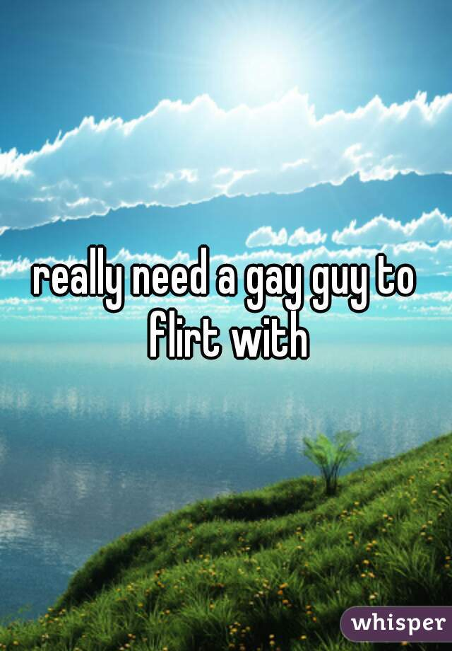 really need a gay guy to flirt with