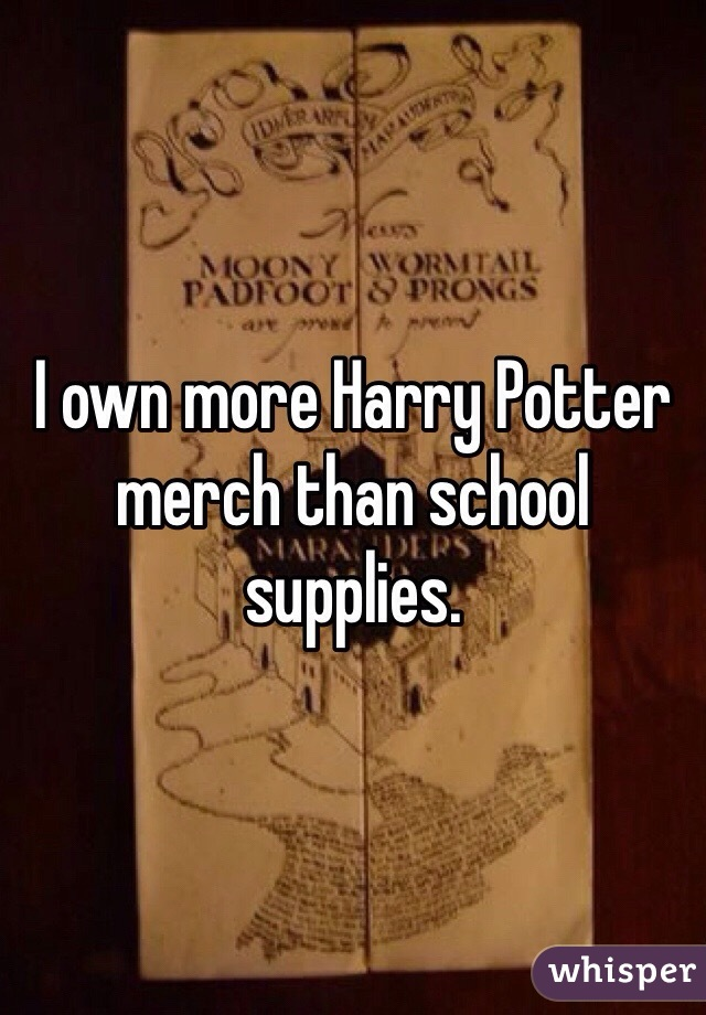 I own more Harry Potter merch than school supplies.