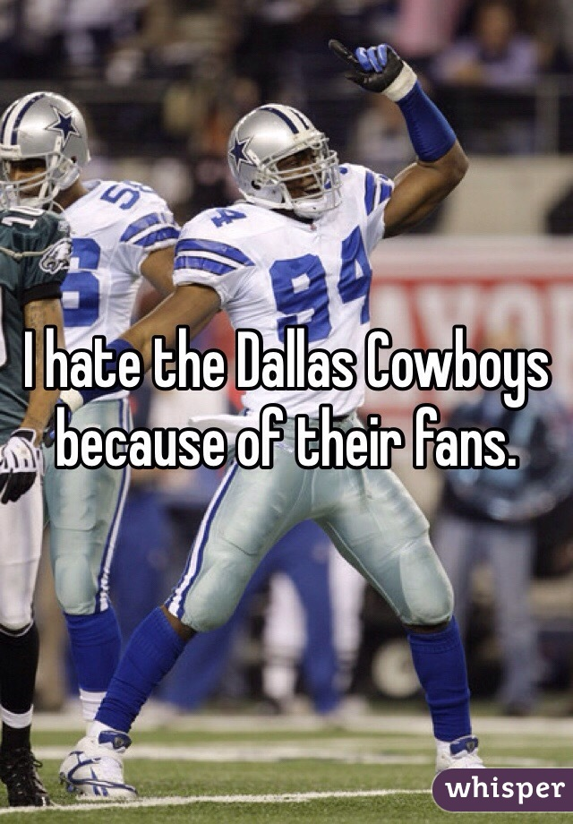 I hate the Dallas Cowboys because of their fans.
