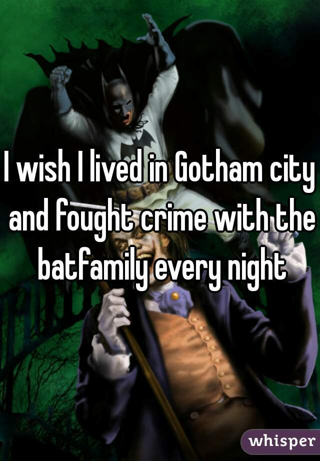 I wish I lived in Gotham city and fought crime with the batfamily every night