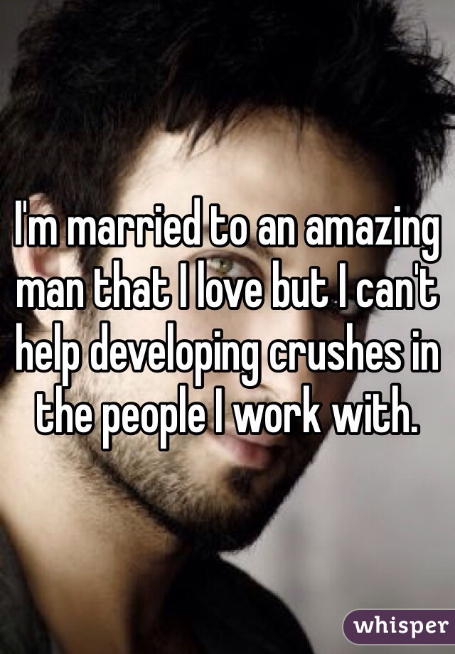 I'm married to an amazing man that I love but I can't help developing crushes in the people I work with.