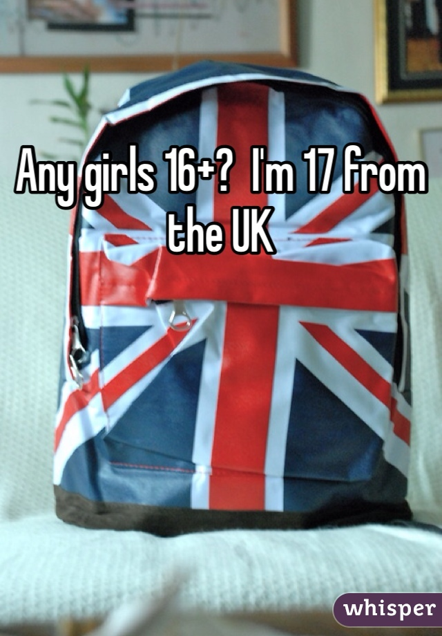 Any girls 16+?  I'm 17 from the UK