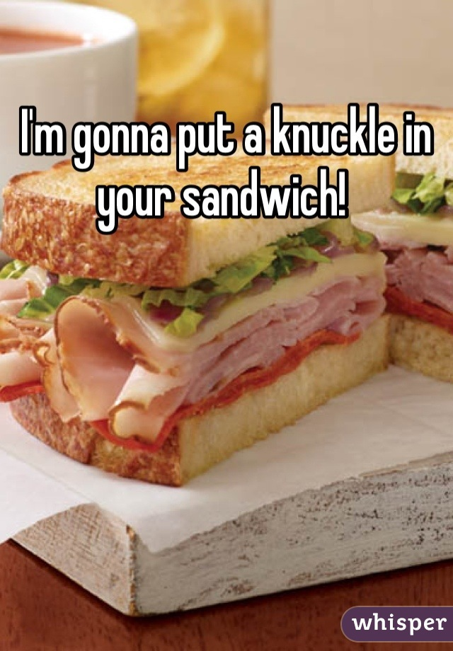 I'm gonna put a knuckle in your sandwich!