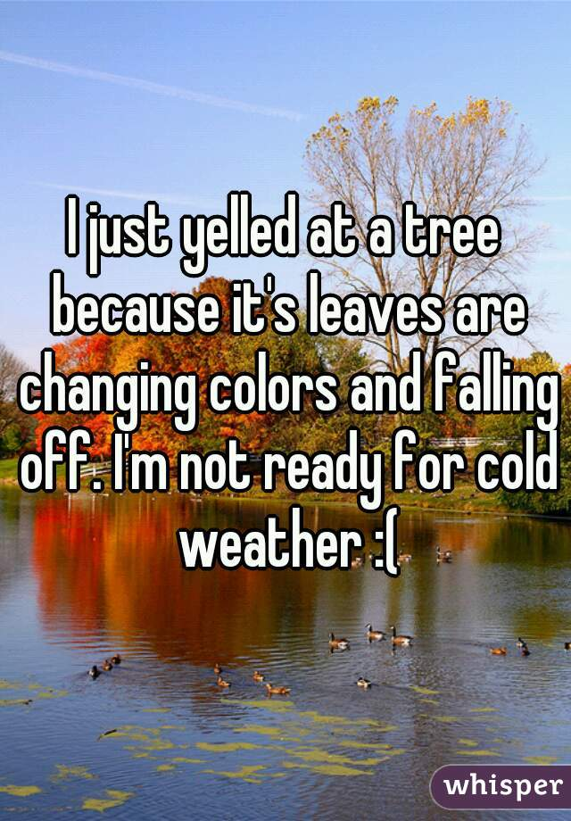 I just yelled at a tree because it's leaves are changing colors and falling off. I'm not ready for cold weather :(
