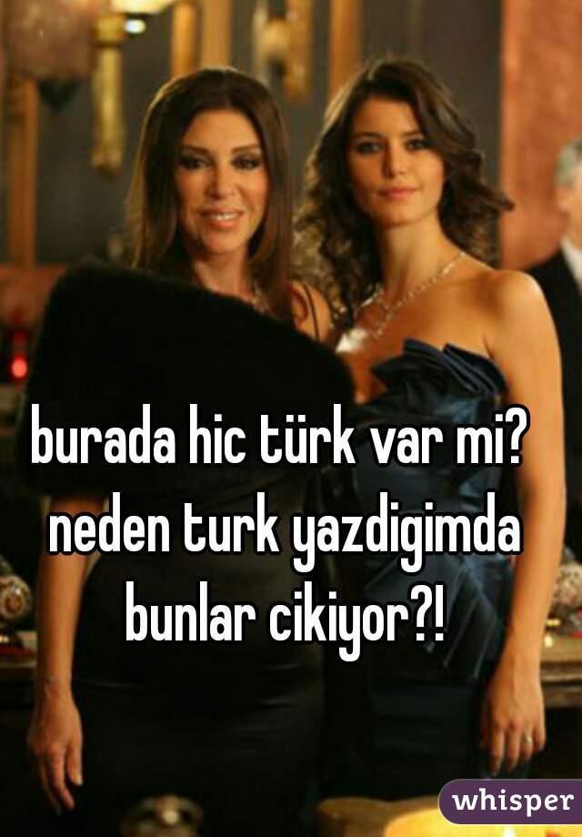 burada hic türk var mi? neden turk yazdigimda bunlar cikiyor?!