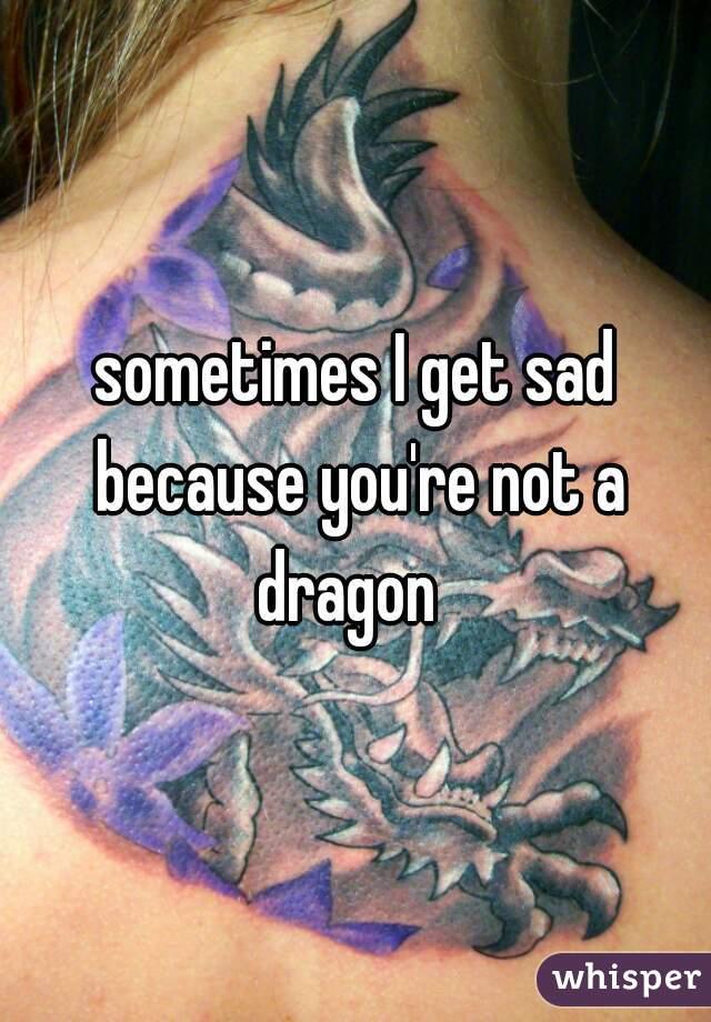 sometimes I get sad because you're not a dragon